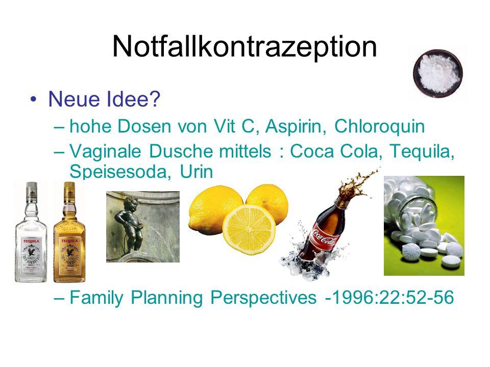 Neue Idee? –hohe Dosen von Vit C, Aspirin, Chloroquin –Vaginale Dusche mittels : Coca Cola, Tequila, Speisesoda, Urin –Family Planning Perspectives -1