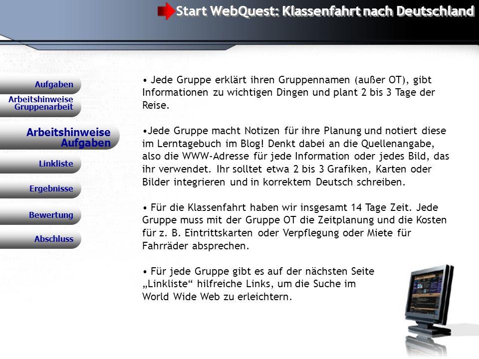 WebQuest: Klassenfahrt nach Deutschland Arbeitshinweise Aufgaben Jede Gruppe erklärt ihren Gruppennamen (außer OT), gibt Informationen zu wichtigen Dingen und plant 2 bis 3 Tage der Reise.