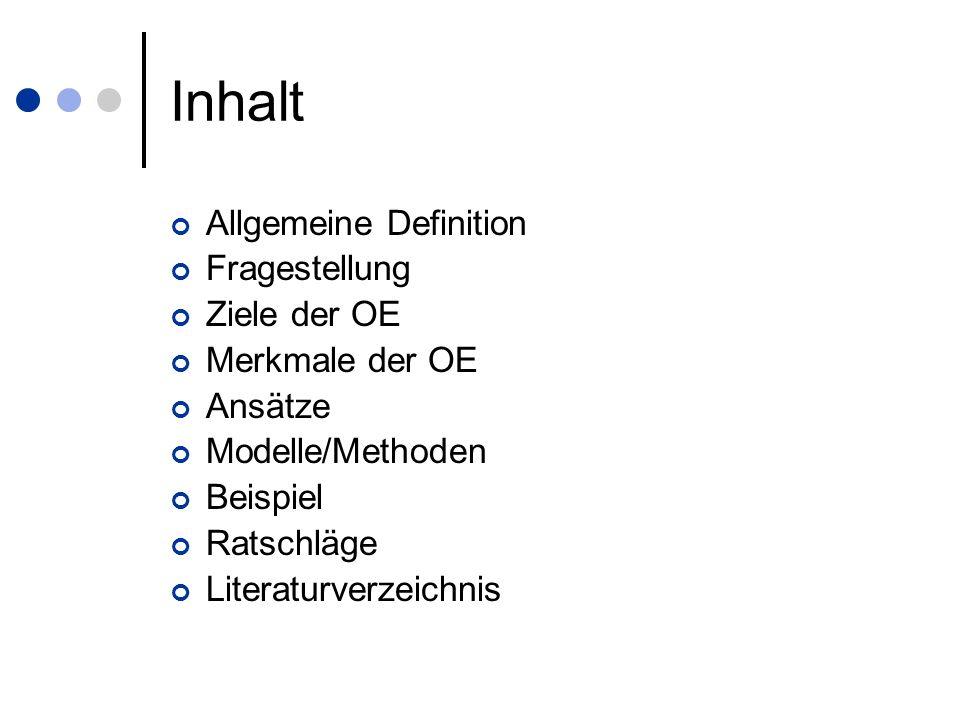 Inhalt Allgemeine Definition Fragestellung Ziele der OE Merkmale der OE Ansätze Modelle/Methoden Beispiel Ratschläge Literaturverzeichnis