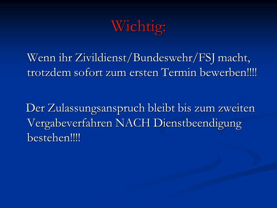 Wichtig: Wenn ihr Zivildienst/Bundeswehr/FSJ macht, trotzdem sofort zum ersten Termin bewerben!!!! Der Zulassungsanspruch bleibt bis zum zweiten Verga