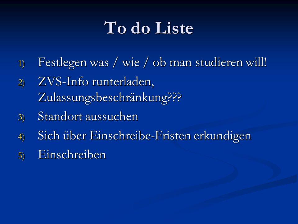 To do Liste 1) Festlegen was / wie / ob man studieren will! 2) ZVS-Info runterladen, Zulassungsbeschränkung??? 3) Standort aussuchen 4) Sich über Eins