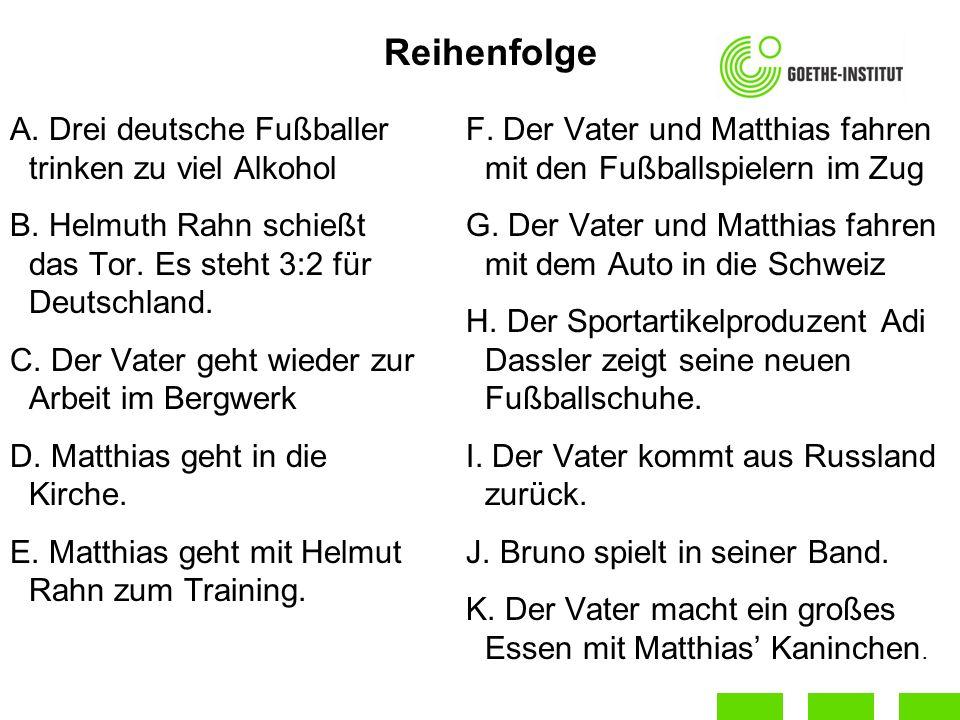 Reihenfolge A. Drei deutsche Fußballer trinken zu viel Alkohol B. Helmuth Rahn schießt das Tor. Es steht 3:2 für Deutschland. C. Der Vater geht wieder