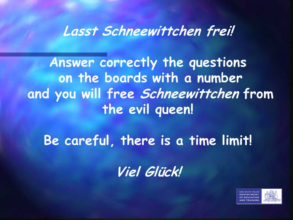 Lasst Schneewittchen frei! Answer correctly the questions on the boards with a number and you will free Schneewittchen from the evil queen! Be careful
