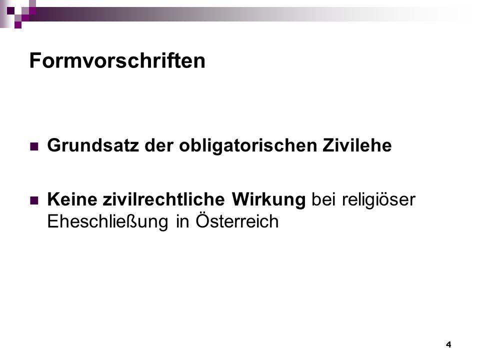 4 Formvorschriften Grundsatz der obligatorischen Zivilehe Keine zivilrechtliche Wirkung bei religiöser Eheschließung in Österreich
