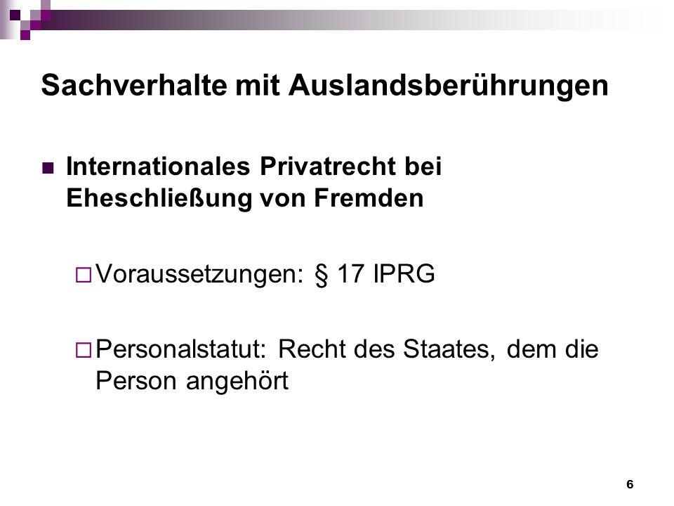 6 Sachverhalte mit Auslandsberührungen Internationales Privatrecht bei Eheschließung von Fremden Voraussetzungen: § 17 IPRG Personalstatut: Recht des Staates, dem die Person angehört