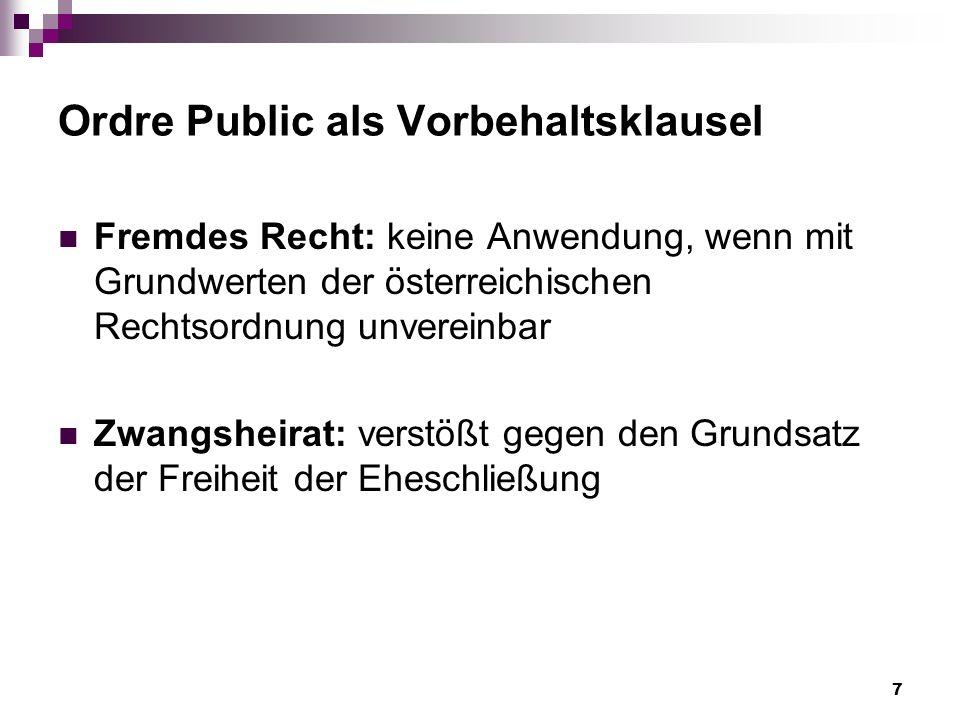 7 Ordre Public als Vorbehaltsklausel Fremdes Recht: keine Anwendung, wenn mit Grundwerten der österreichischen Rechtsordnung unvereinbar Zwangsheirat: verstößt gegen den Grundsatz der Freiheit der Eheschließung