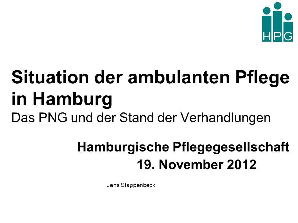 Situation der ambulanten Pflege in Hamburg Das PNG und der Stand der Verhandlungen Hamburgische Pflegegesellschaft 19. November 2012 Jens Stappenbeck
