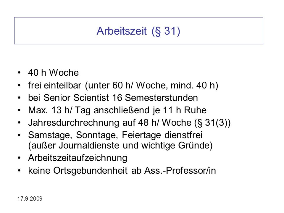 Arbeitszeit (§ 31) 40 h Woche frei einteilbar (unter 60 h/ Woche, mind. 40 h) bei Senior Scientist 16 Semesterstunden Max. 13 h/ Tag anschließend je 1