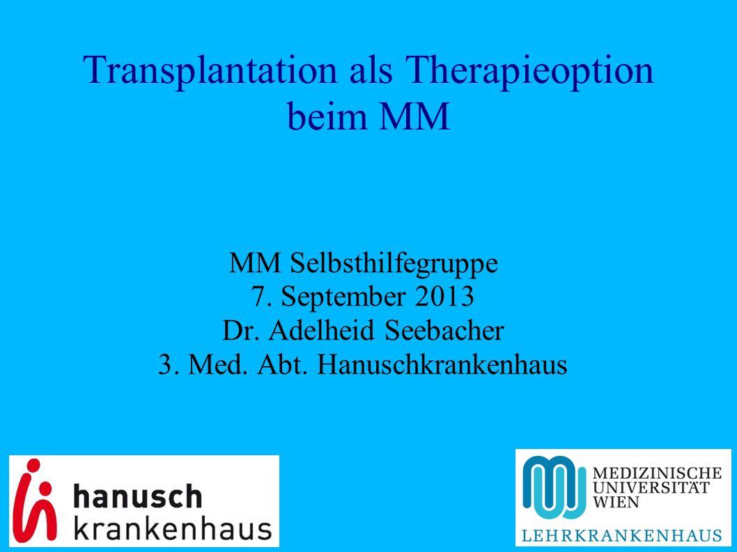 Transplantation als Therapieoption beim MM MM Selbsthilfegruppe 7. September 2013 Dr. Adelheid Seebacher 3. Med. Abt. Hanuschkrankenhaus