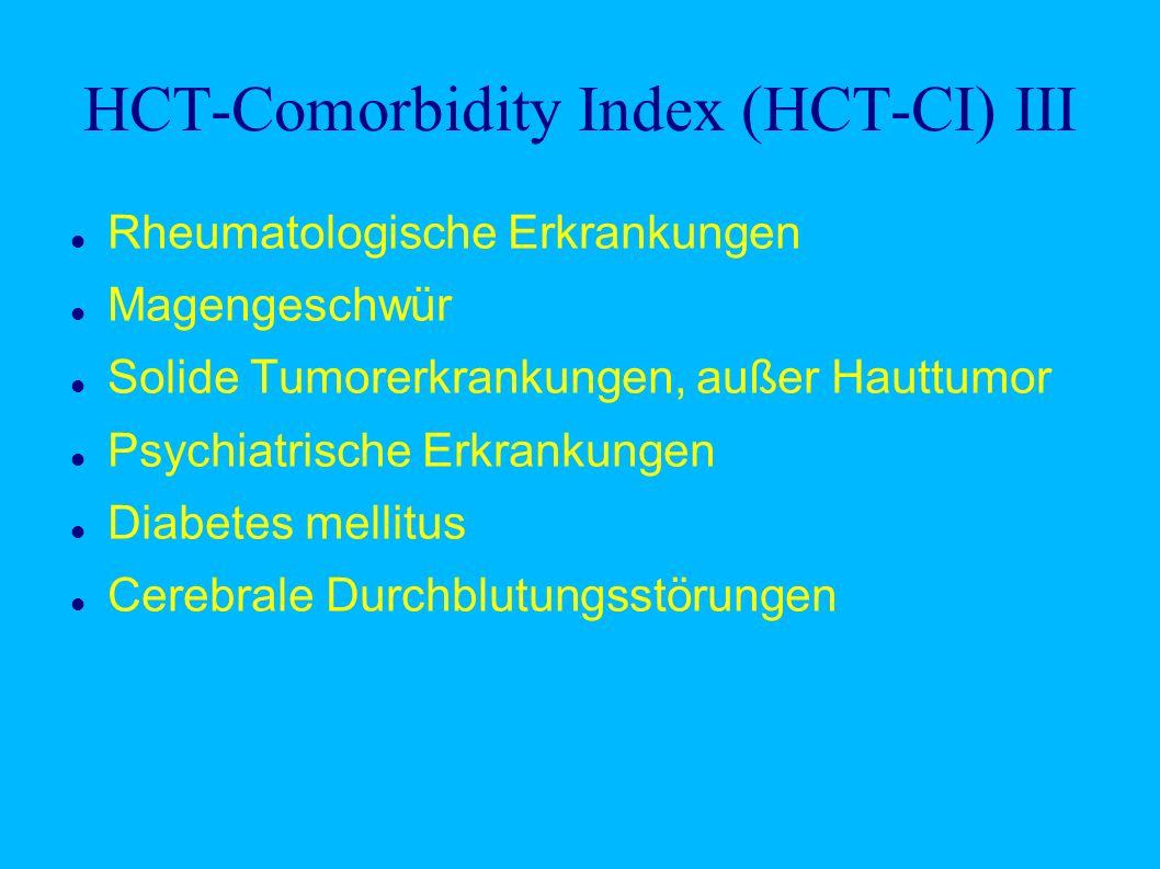 HCT-Comorbidity Index (HCT-CI) III Rheumatologische Erkrankungen Magengeschwür Solide Tumorerkrankungen, außer Hauttumor Psychiatrische Erkrankungen Diabetes mellitus Cerebrale Durchblutungsstörungen