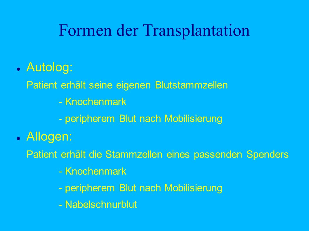 Formen der Transplantation Autolog: Patient erhält seine eigenen Blutstammzellen - Knochenmark - peripherem Blut nach Mobilisierung Allogen: Patient erhält die Stammzellen eines passenden Spenders - Knochenmark - peripherem Blut nach Mobilisierung - Nabelschnurblut