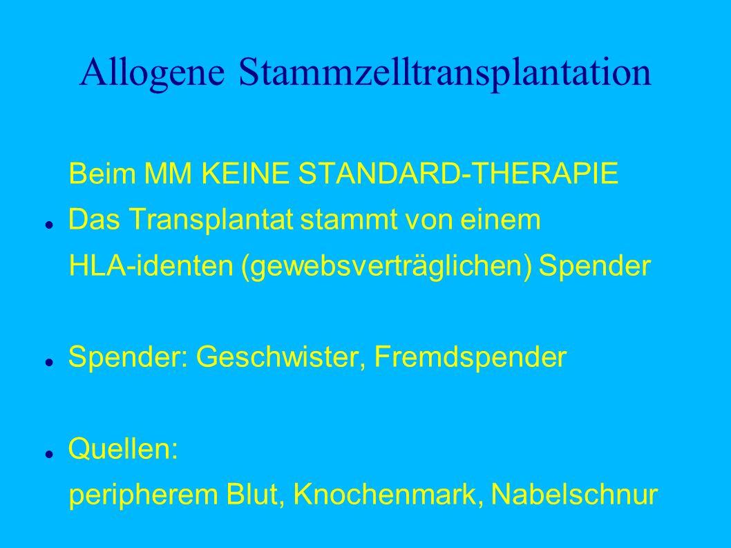 Allogene Stammzelltransplantation Beim MM KEINE STANDARD-THERAPIE Das Transplantat stammt von einem HLA-identen (gewebsverträglichen) Spender Spender: Geschwister, Fremdspender Quellen: peripherem Blut, Knochenmark, Nabelschnur