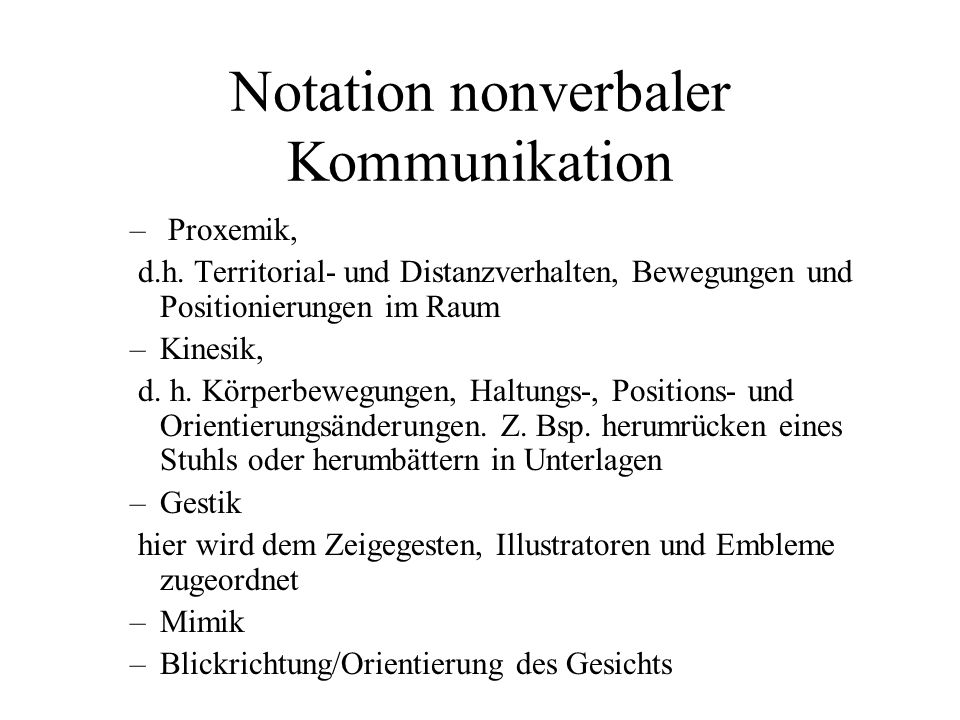 Notation nonverbaler Kommunikation – Proxemik, d.h. Territorial- und Distanzverhalten, Bewegungen und Positionierungen im Raum –Kinesik, d. h. Körperb