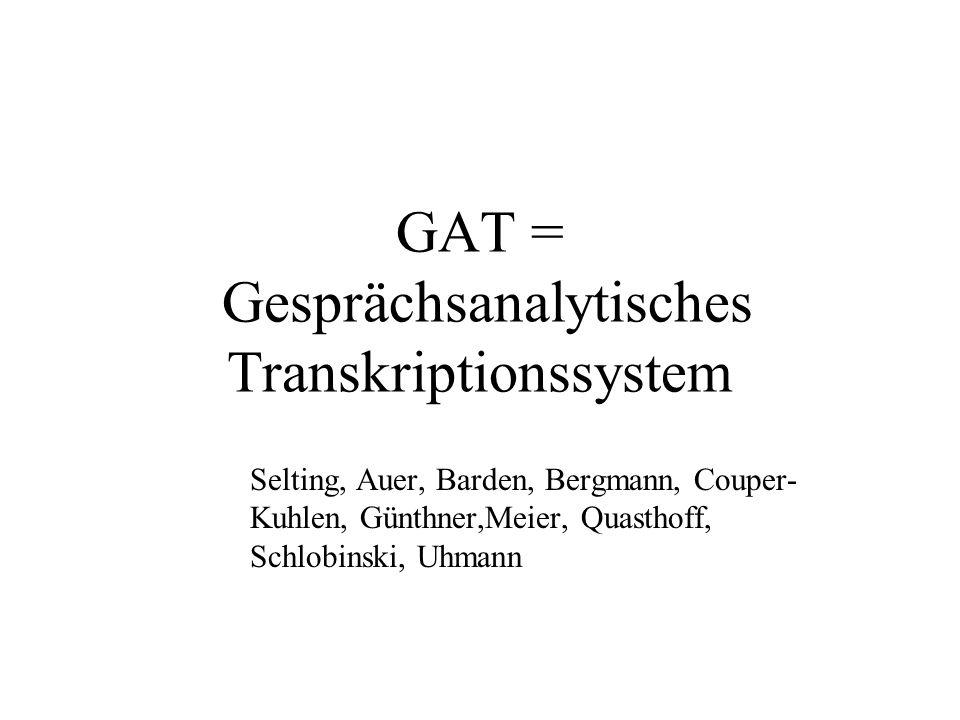 GAT = Gesprächsanalytisches Transkriptionssystem Selting, Auer, Barden, Bergmann, Couper- Kuhlen, Günthner,Meier, Quasthoff, Schlobinski, Uhmann