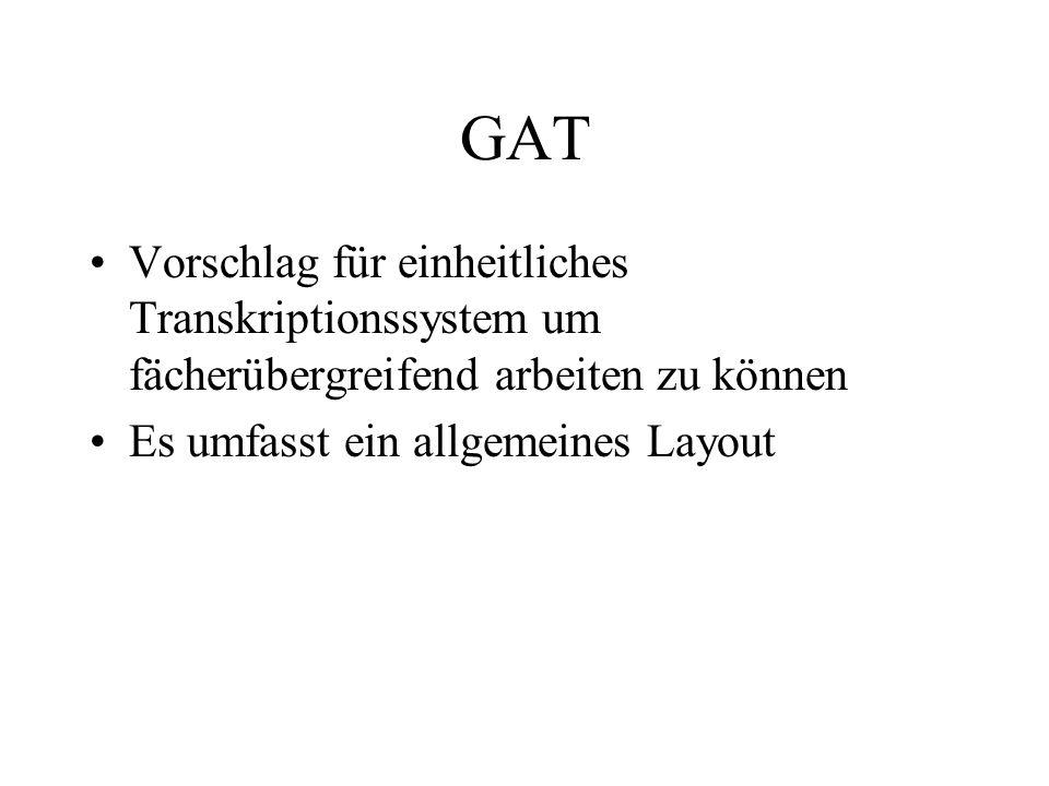 GAT Vorschlag für einheitliches Transkriptionssystem um fächerübergreifend arbeiten zu können Es umfasst ein allgemeines Layout