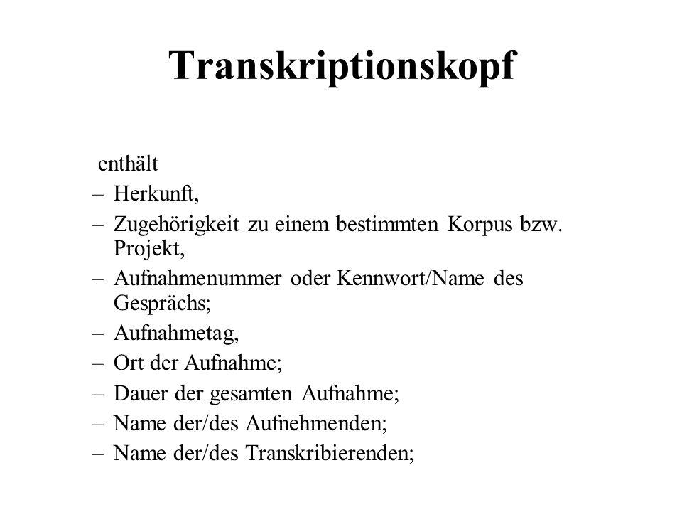 Transkriptionskopf enthält –Herkunft, –Zugehörigkeit zu einem bestimmten Korpus bzw. Projekt, –Aufnahmenummer oder Kennwort/Name des Gesprächs; –Aufna