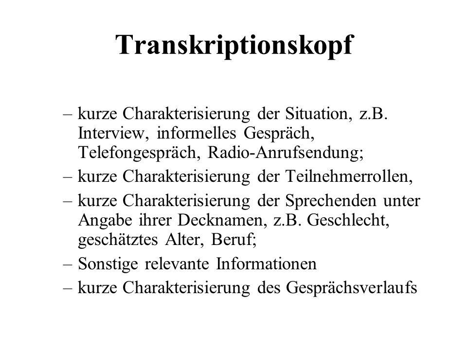 Transkriptionskopf –kurze Charakterisierung der Situation, z.B. Interview, informelles Gespräch, Telefongespräch, Radio-Anrufsendung; –kurze Charakter