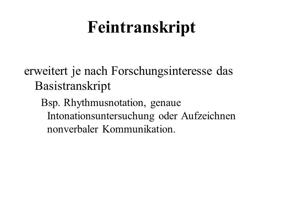 Feintranskript erweitert je nach Forschungsinteresse das Basistranskript Bsp. Rhythmusnotation, genaue Intonationsuntersuchung oder Aufzeichnen nonver