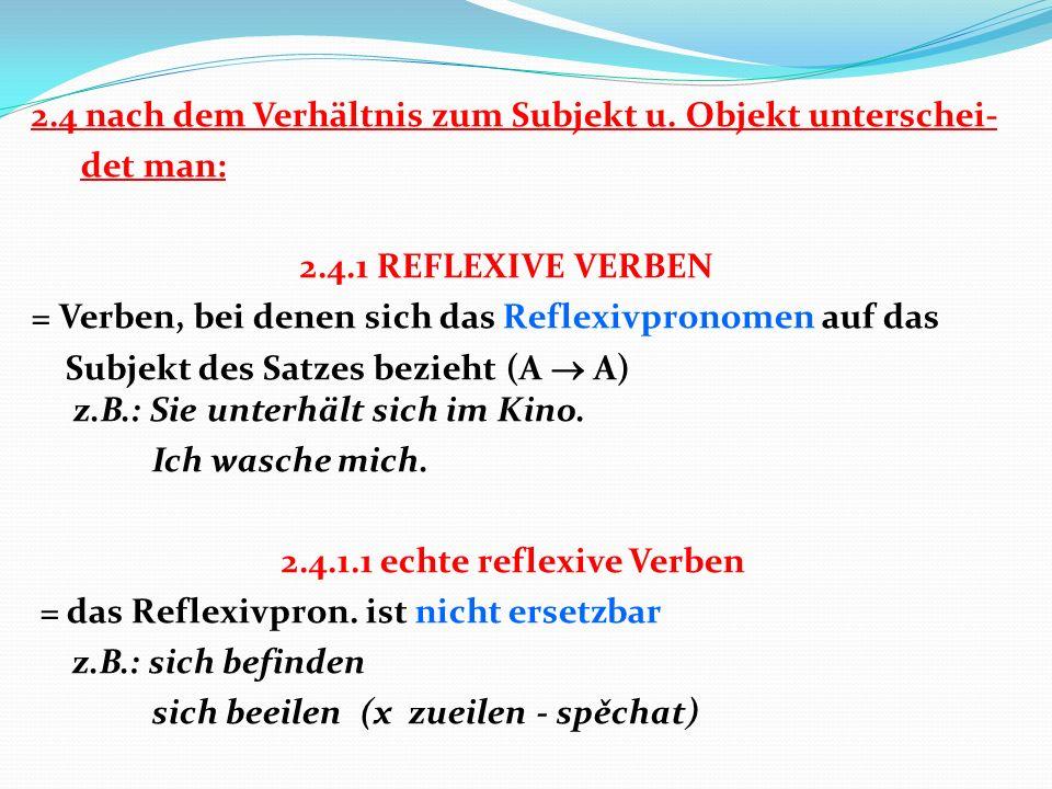 2.4 nach dem Verhältnis zum Subjekt u. Objekt unterschei- det man: 2.4.1 REFLEXIVE VERBEN = Verben, bei denen sich das Reflexivpronomen auf das Subjek