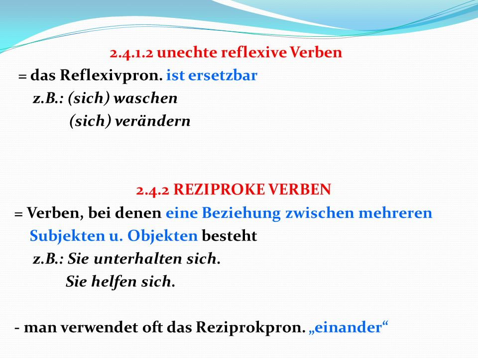 2.4.1.2 unechte reflexive Verben = das Reflexivpron. ist ersetzbar z.B.: (sich) waschen (sich) verändern 2.4.2 REZIPROKE VERBEN = Verben, bei denen ei