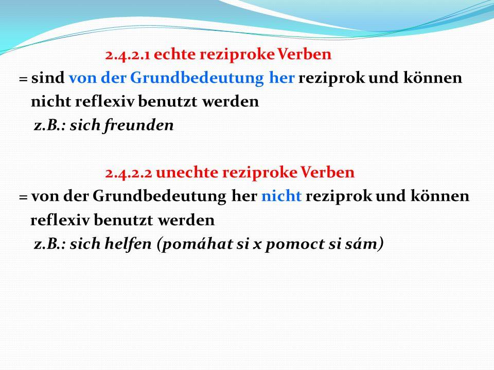 2.4.2.1 echte reziproke Verben = sind von der Grundbedeutung her reziprok und können nicht reflexiv benutzt werden z.B.: sich freunden 2.4.2.2 unechte