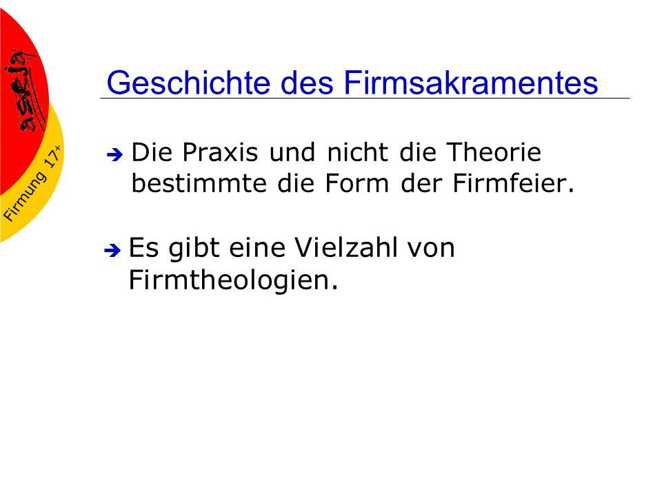 Firmung 17 + Geschichte des Firmsakramentes Die Praxis und nicht die Theorie bestimmte die Form der Firmfeier.