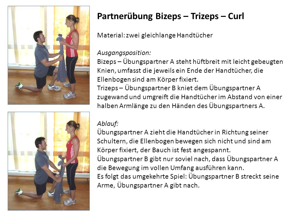 Partnerübung Bizeps – Trizeps – Curl Material: zwei gleichlange Handtücher Ausgangsposition: Bizeps – Übungspartner A steht hüftbreit mit leicht gebeu