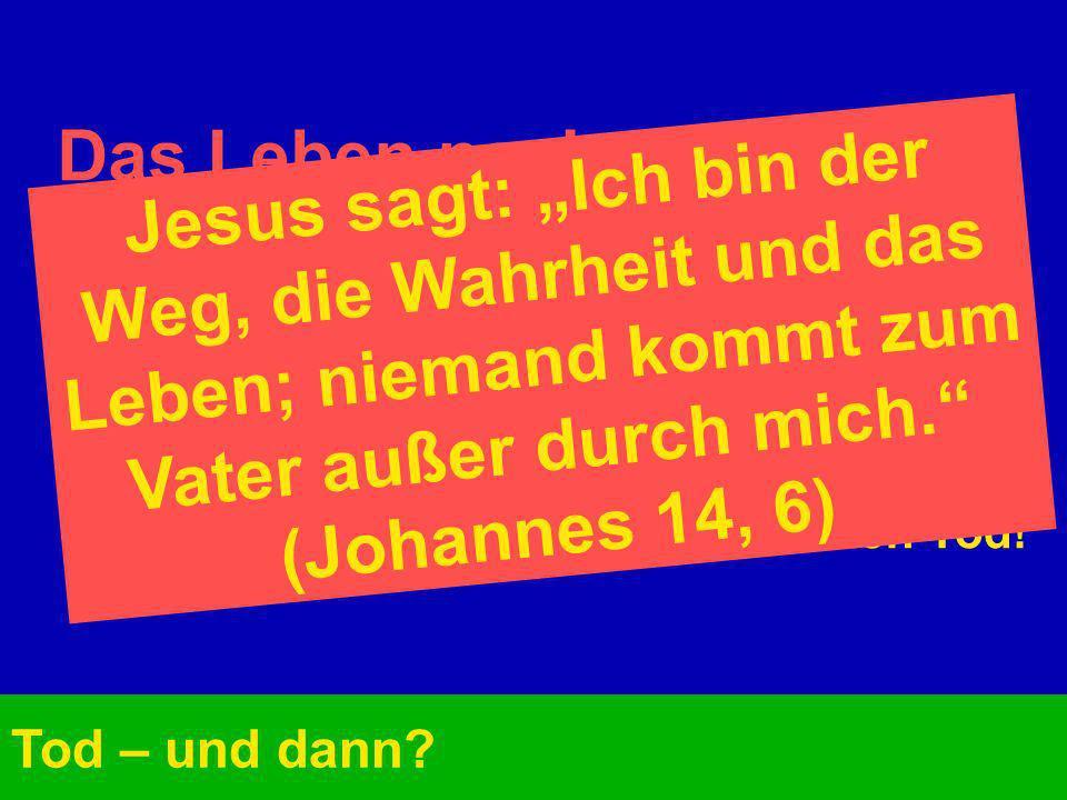 Das Leben nach dem Tod: Tod – und dann? Menschen können getrost sterben. Die Bibel bezeugt es. Jesus selbst weist darauf hin. Jesus selbst ist der Weg
