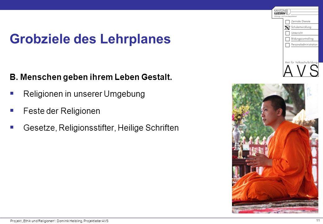 11 Grobziele des Lehrplanes B. Menschen geben ihrem Leben Gestalt. Religionen in unserer Umgebung Feste der Religionen Gesetze, Religionsstifter, Heil