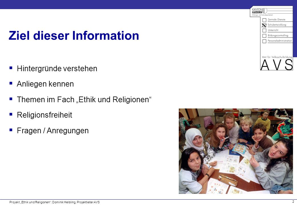 2 Ziel dieser Information Projekt Ethik und Religionen: Dominik Helbling, Projektleiter AVS Hintergründe verstehen Anliegen kennen Themen im Fach Ethi