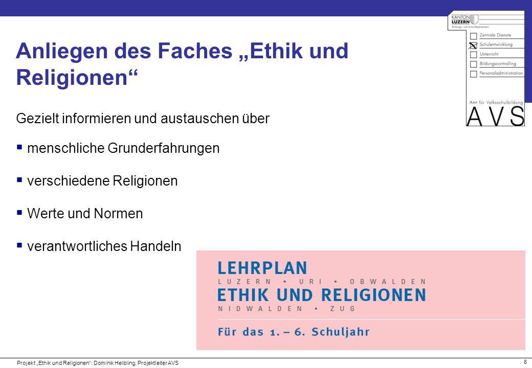 7 Grobziele des Lehrplanes Projekt Ethik und Religionen: Dominik Helbling, Projektleiter AVS A.