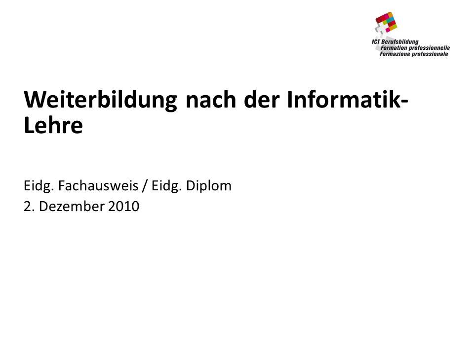Weiterbildung nach der Informatik- Lehre Eidg. Fachausweis / Eidg. Diplom 2. Dezember 2010