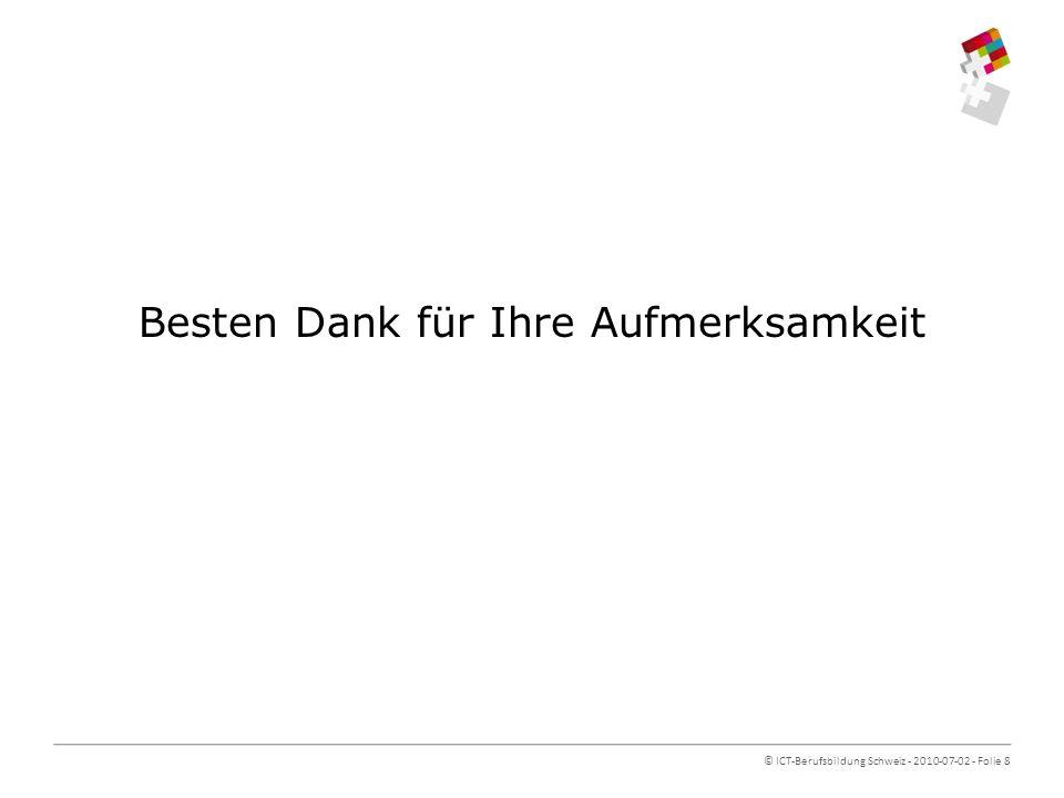 © ICT-Berufsbildung Schweiz - 2010-07-02 - Folie 8 Besten Dank für Ihre Aufmerksamkeit