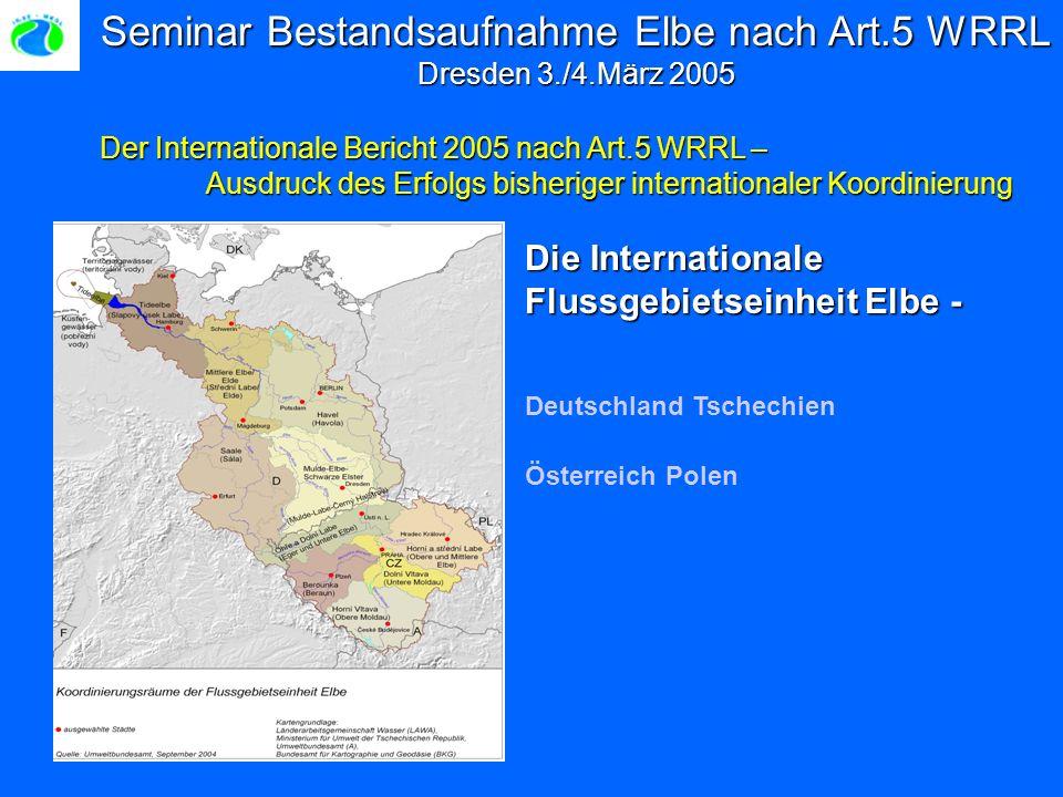 Seminar Bestandsaufnahme Elbe nach Art.5 WRRL Dresden 3./4.März 2005 Der Internationale Bericht 2005 nach Art.5 WRRL – Ausdruck des Erfolgs bisheriger internationaler Koordinierung Die Internationale Flussgebietseinheit Elbe - Deutschland Tschechien Österreich Polen