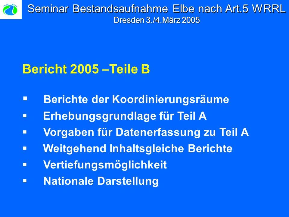 Seminar Bestandsaufnahme Elbe nach Art.5 WRRL Dresden 3./4.März 2005 Bericht 2005 –Teile B Berichte der Koordinierungsräume Erhebungsgrundlage für Teil A Vorgaben für Datenerfassung zu Teil A Weitgehend Inhaltsgleiche Berichte Vertiefungsmöglichkeit Nationale Darstellung