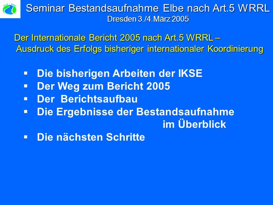 Seminar Bestandsaufnahme Elbe nach Art.5 WRRL Dresden 3./4.März 2005 Die bisherigen Arbeiten der IKSE Der Weg zum Bericht 2005 Der Berichtsaufbau Die Ergebnisse der Bestandsaufnahme im Überblick Die nächsten Schritte Der Internationale Bericht 2005 nach Art.5 WRRL – Ausdruck des Erfolgs bisheriger internationaler Koordinierung