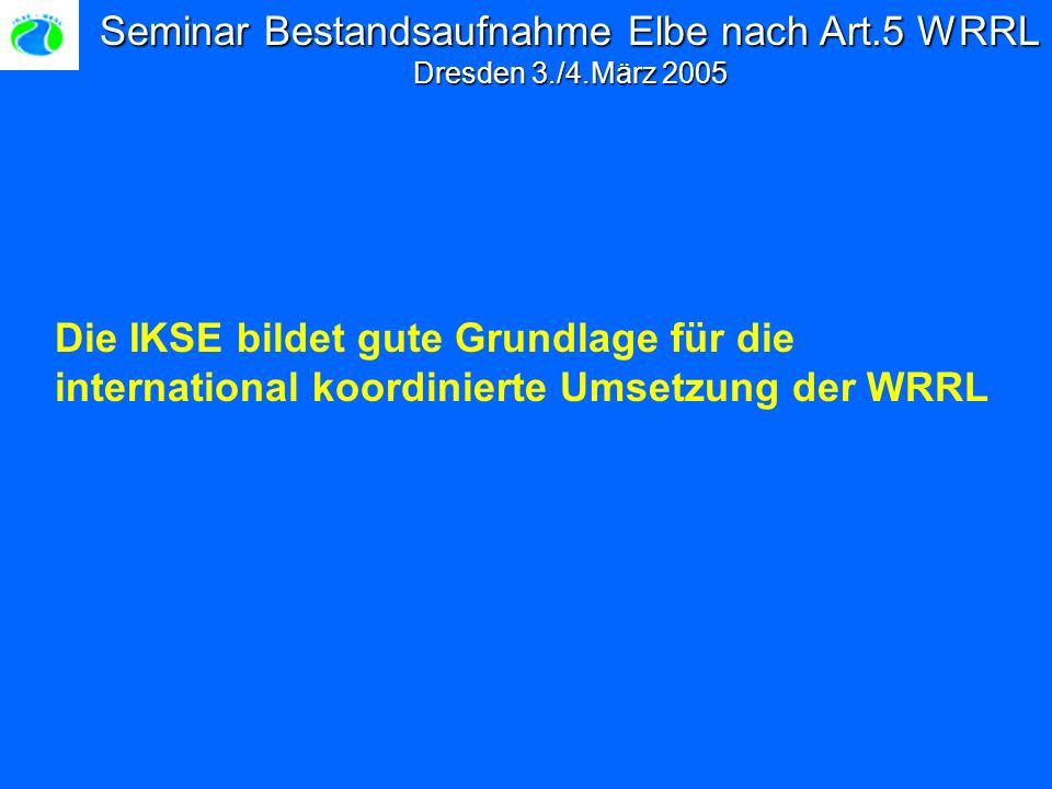Seminar Bestandsaufnahme Elbe nach Art.5 WRRL Dresden 3./4.März 2005 Die IKSE bildet gute Grundlage für die international koordinierte Umsetzung der WRRL