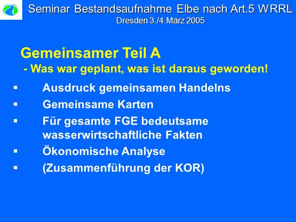 Seminar Bestandsaufnahme Elbe nach Art.5 WRRL Dresden 3./4.März 2005 Ausdruck gemeinsamen Handelns Gemeinsame Karten Für gesamte FGE bedeutsame wasserwirtschaftliche Fakten Ökonomische Analyse (Zusammenführung der KOR) Gemeinsamer Teil A - Was war geplant, was ist daraus geworden!