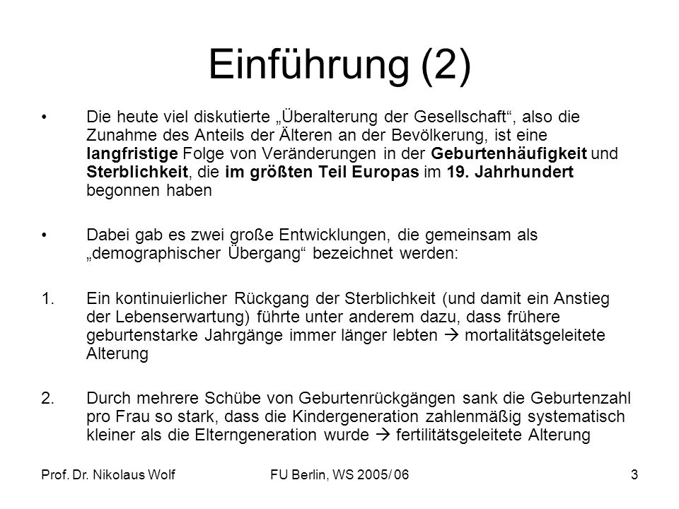 Prof. Dr. Nikolaus WolfFU Berlin, WS 2005/ 063 Einführung (2) Die heute viel diskutierte Überalterung der Gesellschaft, also die Zunahme des Anteils d