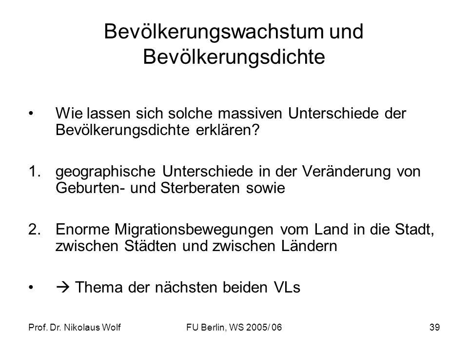 Prof. Dr. Nikolaus WolfFU Berlin, WS 2005/ 0639 Bevölkerungswachstum und Bevölkerungsdichte Wie lassen sich solche massiven Unterschiede der Bevölkeru