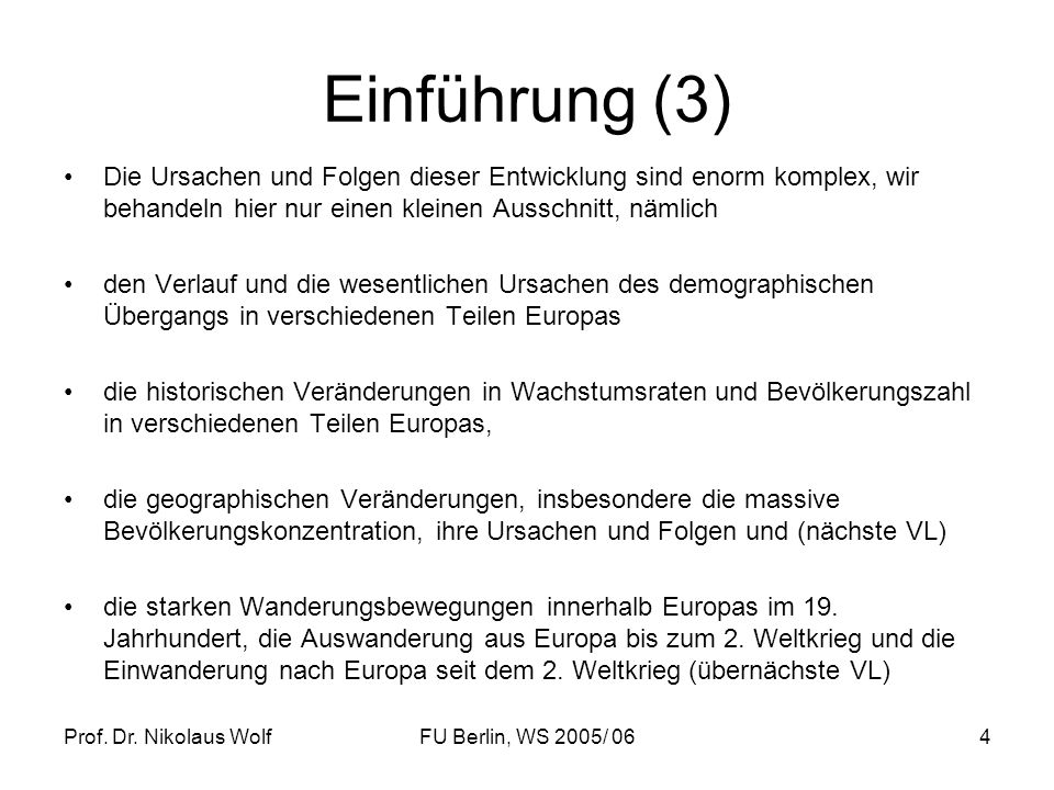 Prof. Dr. Nikolaus WolfFU Berlin, WS 2005/ 064 Einführung (3) Die Ursachen und Folgen dieser Entwicklung sind enorm komplex, wir behandeln hier nur ei