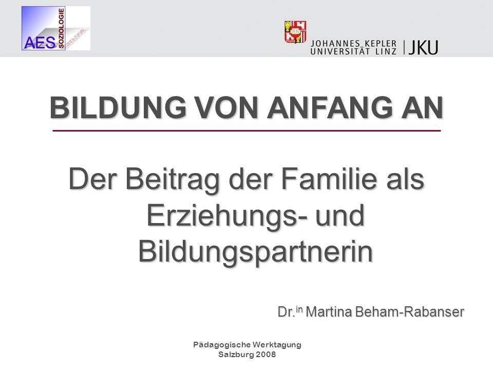 Pädagogische Werktagung Salzburg 2008 BILDUNG VON ANFANG AN Der Beitrag der Familie als Erziehungs- und Bildungspartnerin Dr. in Martina Beham-Rabanse