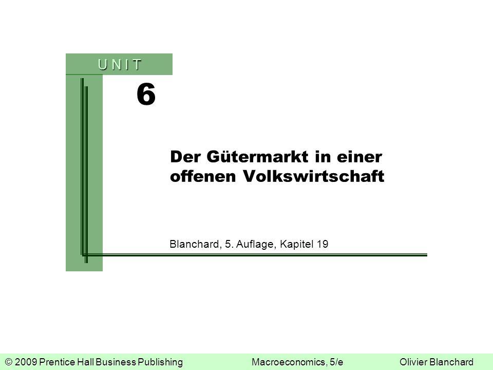© 2009 Prentice Hall Business PublishingMacroeconomics, 5/eOlivier Blanchard 6 U N I T Der Gütermarkt in einer offenen Volkswirtschaft Blanchard, 5. A
