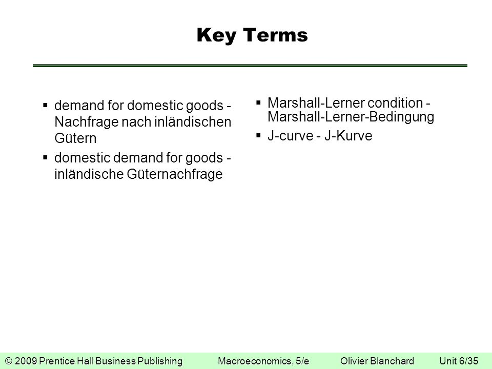 © 2009 Prentice Hall Business Publishing Macroeconomics, 5/e Olivier Blanchard © 2009 Prentice Hall Business Publishing Macroeconomics, 5/e Olivier Blanchard Unit 6/35 Key Terms demand for domestic goods - Nachfrage nach inländischen Gütern domestic demand for goods - inländische Güternachfrage Marshall-Lerner condition - Marshall-Lerner-Bedingung J-curve - J-Kurve