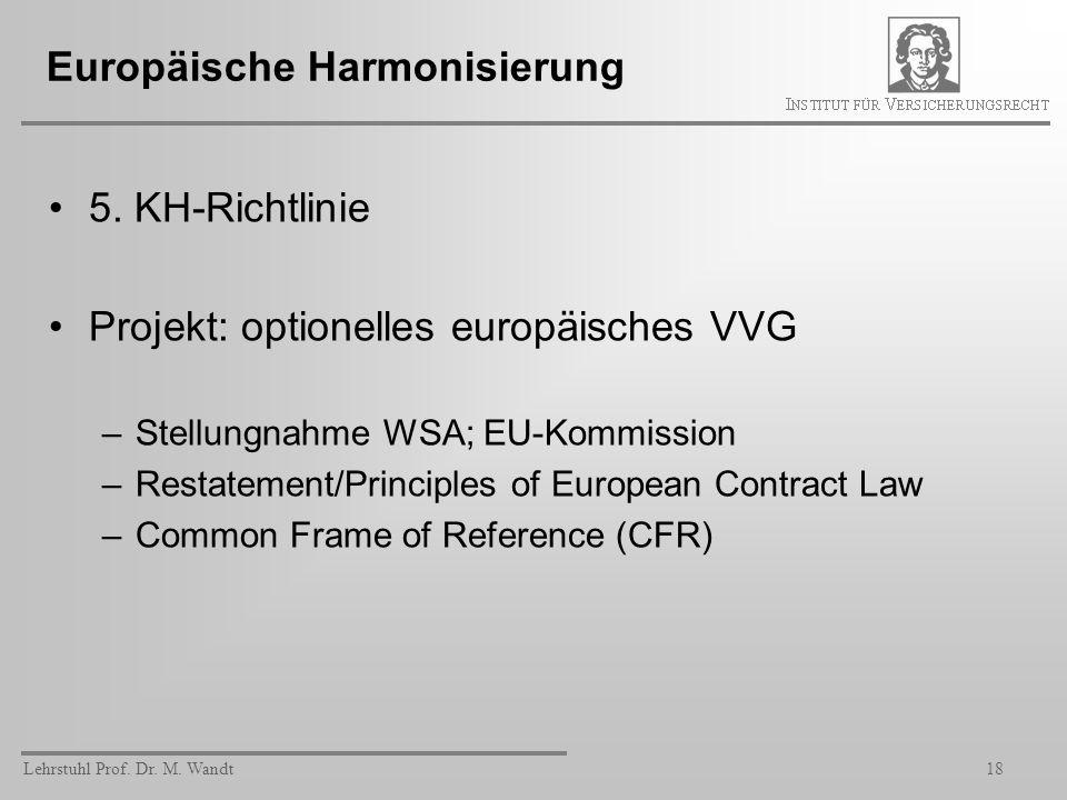 Lehrstuhl Prof. Dr. M. Wandt18 Europäische Harmonisierung 5. KH-Richtlinie Projekt: optionelles europäisches VVG –Stellungnahme WSA; EU-Kommission –Re