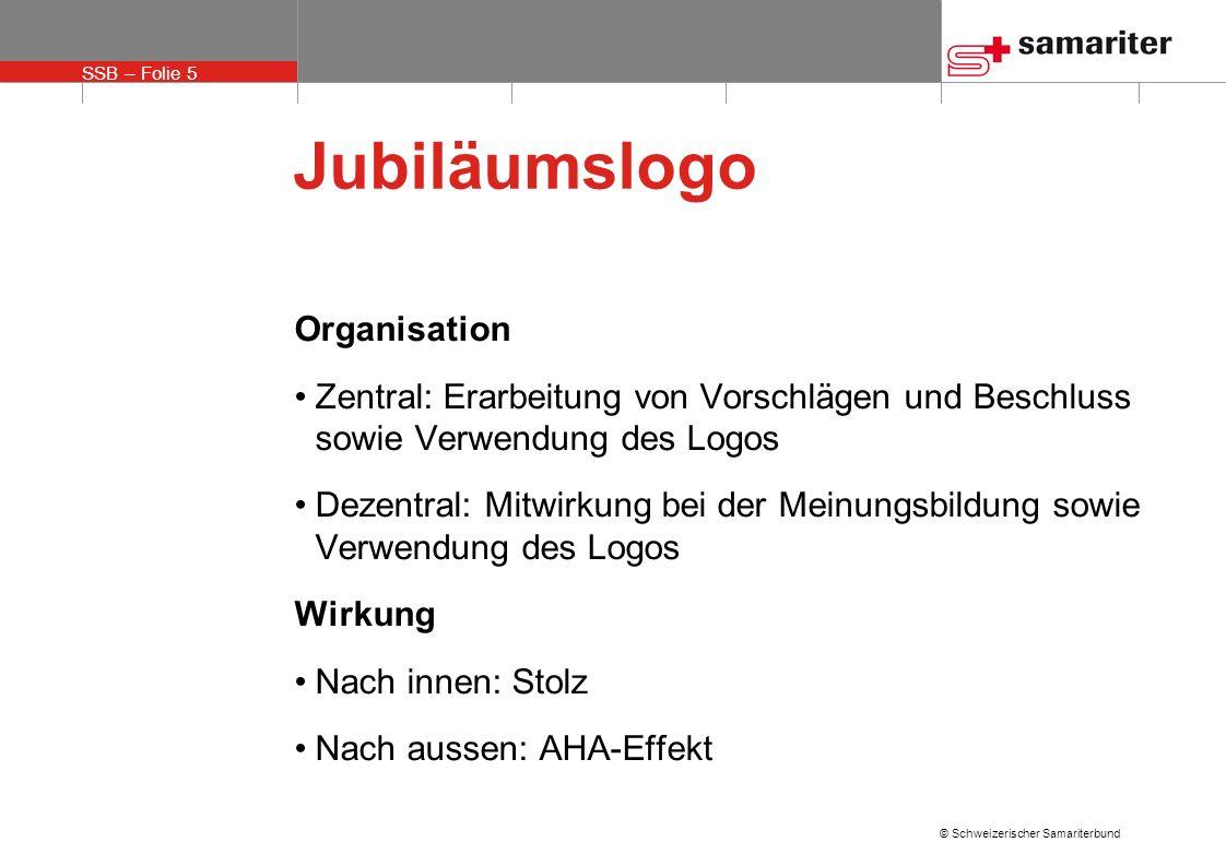 SSB – Folie 5 © Schweizerischer Samariterbund Jubiläumslogo Organisation Zentral: Erarbeitung von Vorschlägen und Beschluss sowie Verwendung des Logos
