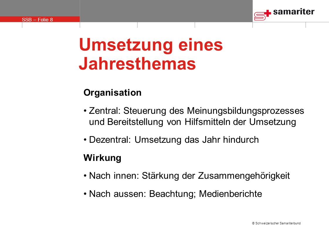SSB – Folie 8 © Schweizerischer Samariterbund Umsetzung eines Jahresthemas Organisation Zentral: Steuerung des Meinungsbildungsprozesses und Bereitste