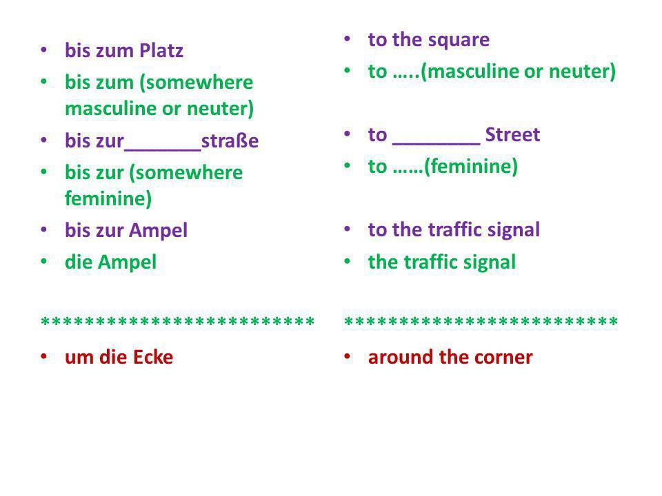 bis zum Platz bis zum (somewhere masculine or neuter) bis zur_______straße bis zur (somewhere feminine) bis zur Ampel die Ampel **********************