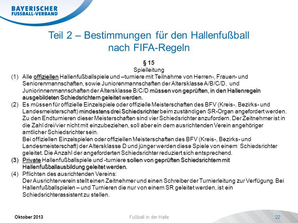 Teil 2 – Bestimmungen für den Hallenfußball nach FIFA-Regeln Oktober 2013 Fußball in der Halle 22 § 15 Spielleitung offiziellen müssen von geprüften,