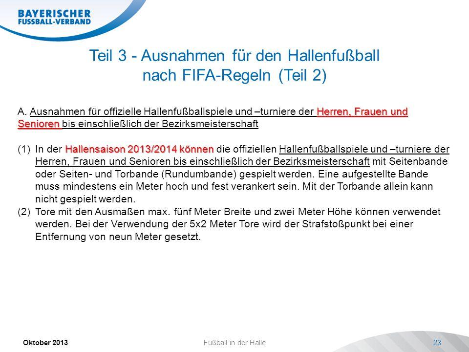Teil 3 - Ausnahmen für den Hallenfußball nach FIFA-Regeln (Teil 2) Oktober 2013 Fußball in der Halle 23 Herren, Frauen und Senioren A. Ausnahmen für o